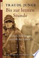 Bis zur letzten Stunde  : Hitlers Sekretärin erzählt ihr Leben
