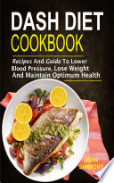 Dash Diet Cookbook  Recipes And Guide To Lower Blood Pressure  Lose Weight And Maintain Optimum Health
