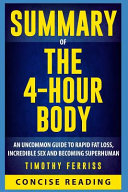 Summary of the 4 Hour Body  An Uncommon Guide to Rapid Fat Loss  Incredible Sex  and Becoming Superhuman by Timothy Ferriss Book