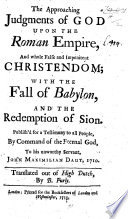 The Approaching Judgments of God Upon the Roman Empire  and Whole False and Impenitent Christendom  with the Fall of Babylon  and the Redemption of Sion     Translated Out of High Dutch  by B  Furly