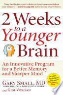"""2 Weeks To A Younger Brain: An Innovative Program for a Better Memory and Sharper Mind"" by Gary Small, Gigi Vorgan"