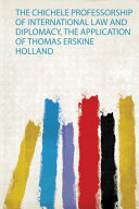The Chichele Professorship of International Law and Diplomacy  the Application of Thomas Erskine Holland