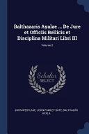 Read Online Balthazaris Ayalae ... de Jure Et Officiis Bellicis Et Disciplina Militari Libri III; For Free