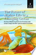 Future Of Marine Life In A Changing Ocean  The  The Fate Of Marine Organisms And Processes Under Climate Change And Other Types Of Human Perturbation Book