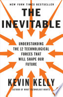 The Inevitable  : Understanding the 12 Technological Forces That Will Shape Our Future