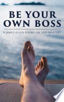 Be Your Own Boss  4 James Allen Books on Self Mastery Book