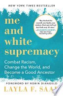 Me and white supremacy : combat racism, change the world, and become a good ancestor / Layla F. Saad ; foreword by Robin DiAngelo