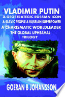 Vladimir Putin  A Geostrategic Russian Icon  A Slavic People  A Russian Superpower  A Charismatic World Leader  The Global Upheaval  Trilogy Book