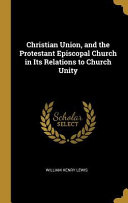 Christian Union And The Protestant Episcopal Church In Its Relations To Church Unity