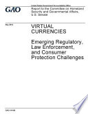 Virtual Currencies - Emerging Regulatory, Law Enforcement, and Consumer Protection Challenges