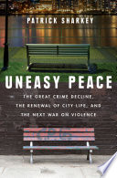 Uneasy Peace  The Great Crime Decline  the Renewal of City Life  and the Next War on Violence