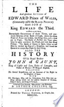 The Life And Glorious Actions Of Edward Prince Of Wales Commonly Call D The Black Prince Also The History Of His Royal Brother John Of Gaunt King Of Castile And Leon Duke Of Lancaster And Father Of Henry Iv King Of England