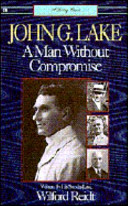 John G. Lake: A Man Without Compromise
