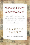 Unworthy Republic: The Dispossession of Native Americans and the Road to Indian Territory Book