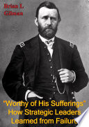 """""""Worthy Of His Sufferings"""": How Strategic Leaders Learned From Failure"""