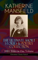 KATHERINE MANSFIELD – The Ultimate Short Stories & Poetry Collection: 100+ Titles in One Volume (Literature Classics Series)
