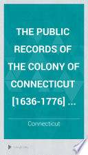 The Public Records of the Colony of Connecticut  1636 1776      Book