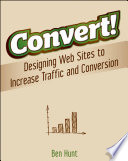 Convert!  : Designing Web Sites to Increase Traffic and Conversion
