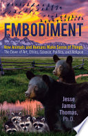 Embodiment  How Animals and Humans Make Sense of Things  The Dawn of Art  Ethics  Science  Politics  and Religion Book