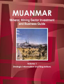 Myanmar Mineral  Mining Sector Investment and Business Guide Volume 1 Strategic Information and Regulations