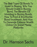 The Best Types Of Bonds To Invest In Buying  Why You Should Invest In Buying Bond  The Benefits Of Investing In Buying Bonds  How To Find A Worthwhile Bond Investment  And How To Generate Extreme Wealth Online On Social Media Platforms Book