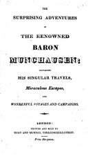 The Surprising Adventures of the Renowned Baron Munchausen  Containing His Singular Travels  Miraculous Escapes  and Wonderful Voyages and Campaigns