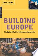 Building Europe  : The Cultural Politics of European Integration