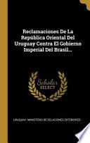 Reclamaciones De La República Oriental Del Uruguay Contra El Gobierno Imperial Del Brasil...