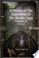 A History of The Inquisition of The Middle Ages - Volume II Revised