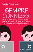 Sempre connessi. Per non perdere le tracce dei propri ragazzi tra facebook e social network. Una guida per genitori ed insegnanti