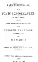 Paul Prendergast  or  The comic schoolmaster  comprising a new and facetious introduction to the English language  The comic English grammar   arithmetic  The comic cocker   and the classics  The comic Eton grammar  3 pt