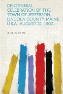 Centennial Celebration of the Town of Jefferson, Lincoln County, Maine, U. S. A. , August 21, 1907...
