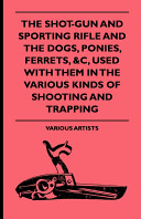 The Shot Gun and Sporting Rifle and the Dogs  Ponies  Ferrets   C  Used with Them in the Various Kinds of Shooting and Trapping