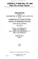 GENERAL FARM BILL OF 1985  Cotton  Rice  and Sugar Programs  HEARINGS BEFORE THE SUBCOMMITTEE ON COTTON  RICE  AND SUGAR OF THE COMMITTEE ON AGRICULTURE HOUSE OF REPRESENTATIVES NINETY NINTH CONGRESS FIRST SESSION