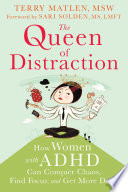 """The Queen of Distraction: How Women with ADHD Can Conquer Chaos, Find Focus, and Get More Done"" by Terry Matlen, Sari Solden"
