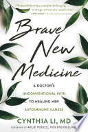 """Brave New Medicine: A Doctor's Unconventional Path to Healing Her Autoimmune Illness"" by Cynthia Li, Arlie Russell Hochschild"