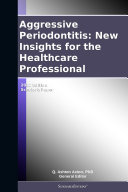 Aggressive Periodontitis  New Insights for the Healthcare Professional  2012 Edition
