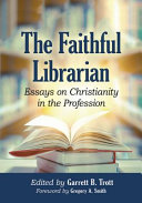 The faithful librarian: essays on Christianity in the profession