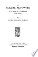 The Complete Writings of Oliver Wendell Holmes  A mortal antipathy