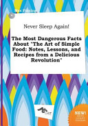Never Sleep Again  the Most Dangerous Facts about the Art of Simple Food Book