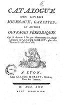 Catalogue des livres journaux, gazettes et autres ouvrages périodiques qui se donnent à lire par abonnement au Cabinet Littéraire de Claude Morlet, place des Terreaux à côté des cafés