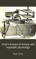 Gray s Lessons in Botany and Vegetable Physiology