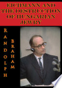Eichmann And The Destruction Of Hungarian Jewry