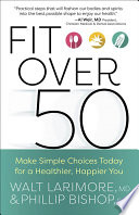 """Fit over 50: Make Simple Choices Today for a Healthier, Happier You"" by Walt Larimore, Phillip Bishop"