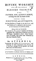 Divine Worship due to the whole Blessed Trinity     as being one and the same God  proved from Scripture and antiquity     Among which are interspersed  Dr  Samuel Clarke s censures of Arians  Socinians   c   with divers citations from his writings  intended to shew what concessions he made  and what near advances to the true Catholic Faith  Also an appendix  lamenting the disuse of Catechizing  etc