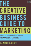 The Creative Business Guide to Marketing  Selling and Branding Design  Advertising  Interactive  and Editorial Services