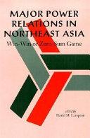 Major Power Relations in Northeast Asia  Win Win or Zero Sum Game