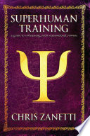 """""""Superhuman Training: A Guide to Unleashing Your Supernatural Powers"""" by Chris Zanetti"""