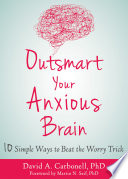 """Outsmart Your Anxious Brain: Ten Simple Ways to Beat the Worry Trick"" by David A. Carbonell, Martin N. Seif"