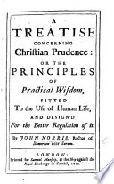 A Treatise concerning Christian Prudence; or, the Principles of practical wisdom, fitted to the use of human life, etc